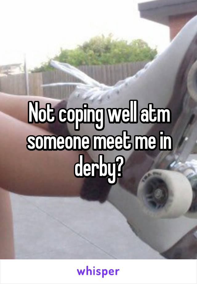 Not coping well atm someone meet me in derby?