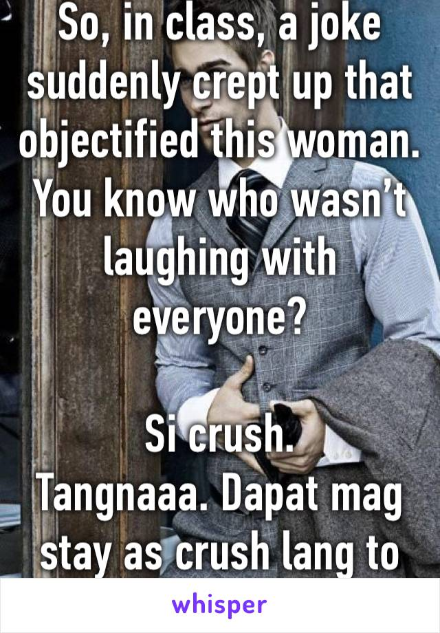 So, in class, a joke suddenly crept up that objectified this woman. You know who wasn't laughing with everyone?  Si crush. Tangnaaa. Dapat mag stay as crush lang to eh.