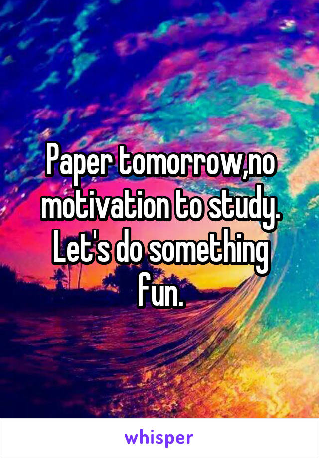 Paper tomorrow,no motivation to study. Let's do something fun.