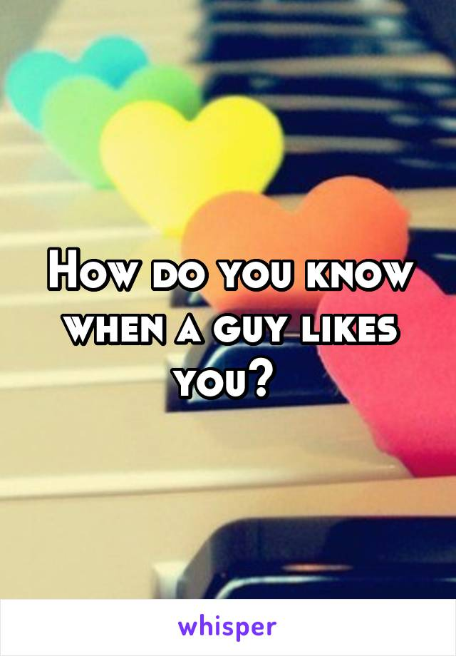 How do you know when a guy likes you?