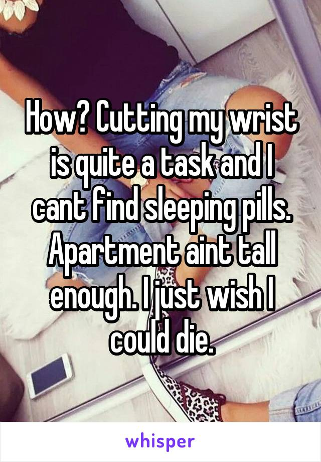 How? Cutting my wrist is quite a task and I cant find sleeping pills. Apartment aint tall enough. I just wish I could die.