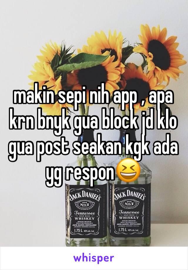 makin sepi nih app , apa krn bnyk gua block jd klo gua post seakan kgk ada yg respon😆