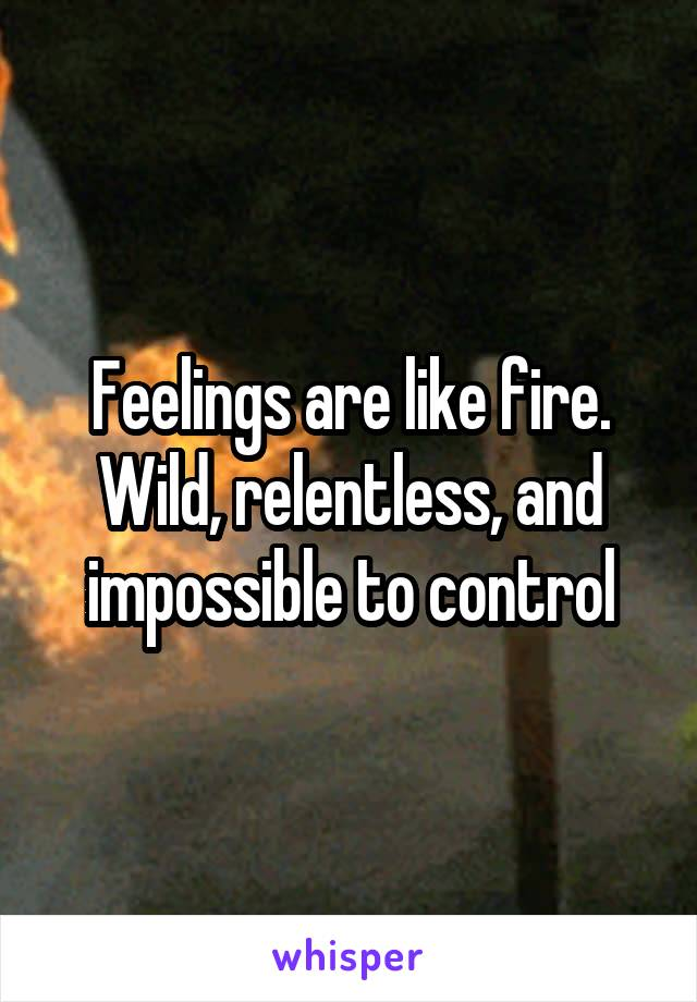Feelings are like fire. Wild, relentless, and impossible to control
