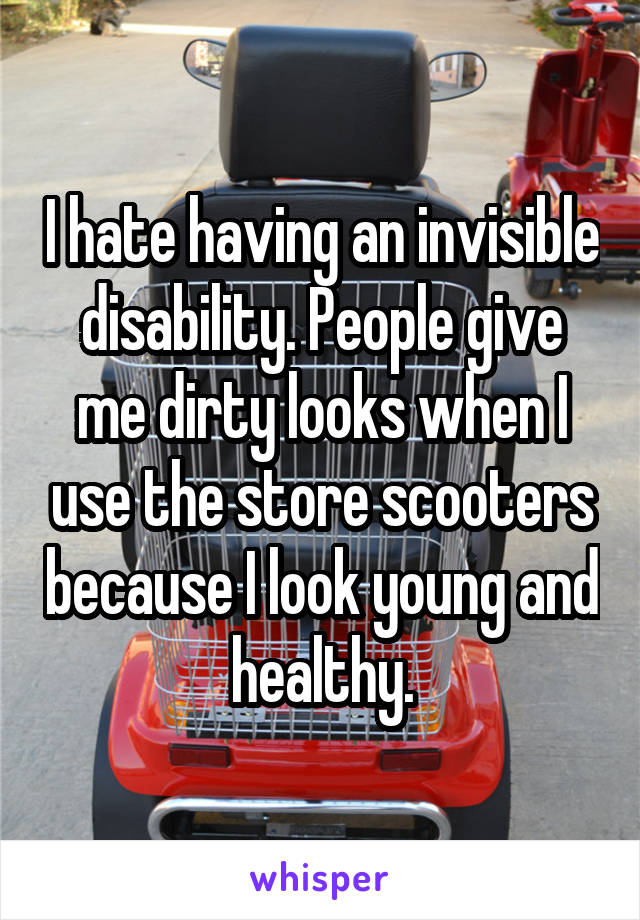 I hate having an invisible disability. People give me dirty looks when I use the store scooters because I look young and healthy.