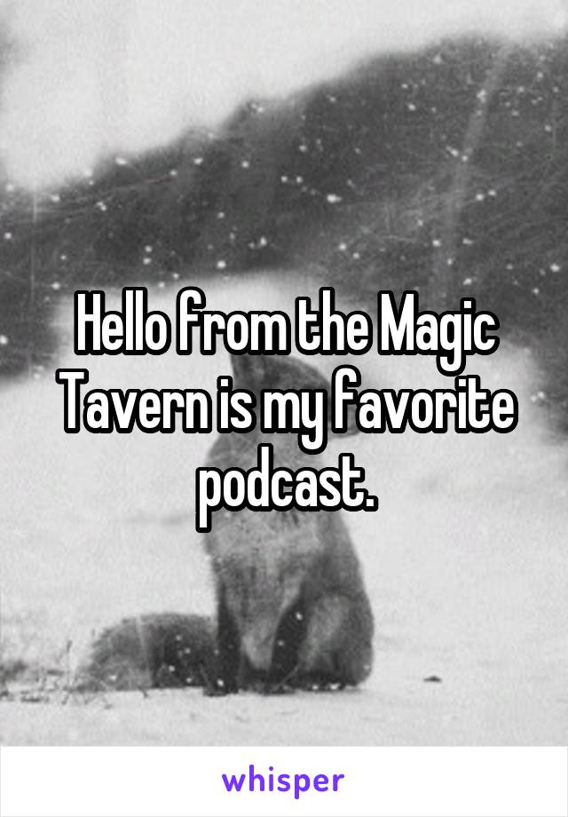 Hello from the Magic Tavern is my favorite podcast.