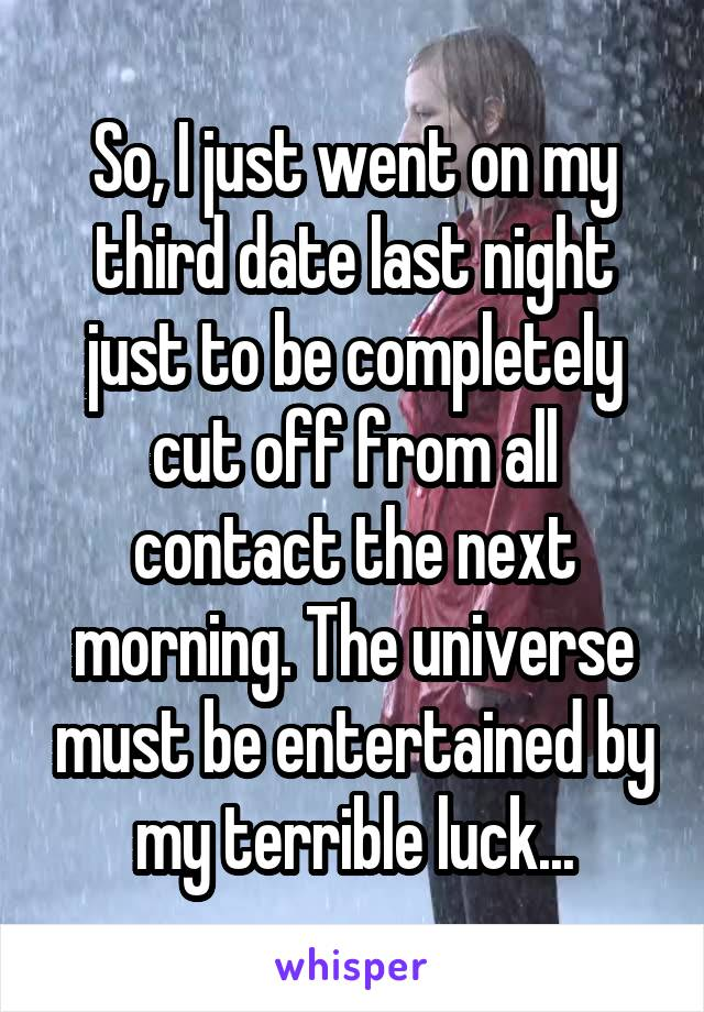 So, I just went on my third date last night just to be completely cut off from all contact the next morning. The universe must be entertained by my terrible luck...