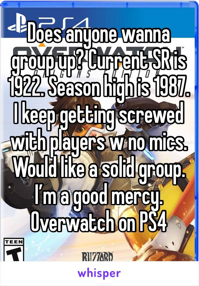 Does anyone wanna group up? Current SR is 1922. Season high is 1987. I keep getting screwed with players w no mics. Would like a solid group. I'm a good mercy.  Overwatch on PS4