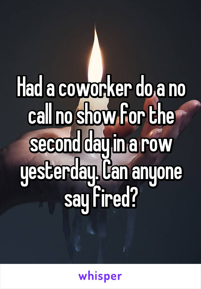 Had a coworker do a no call no show for the second day in a row yesterday. Can anyone say fired?