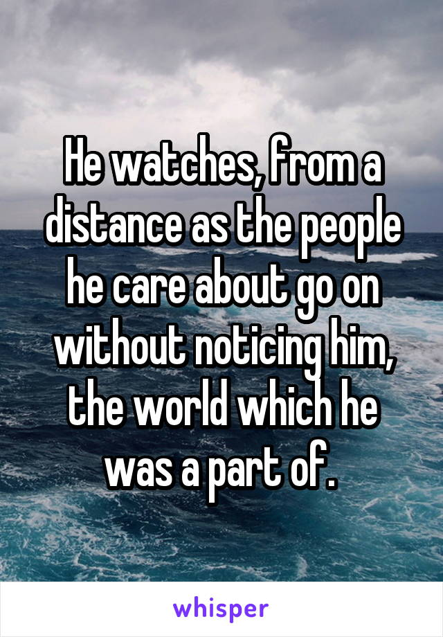 He watches, from a distance as the people he care about go on without noticing him, the world which he was a part of.