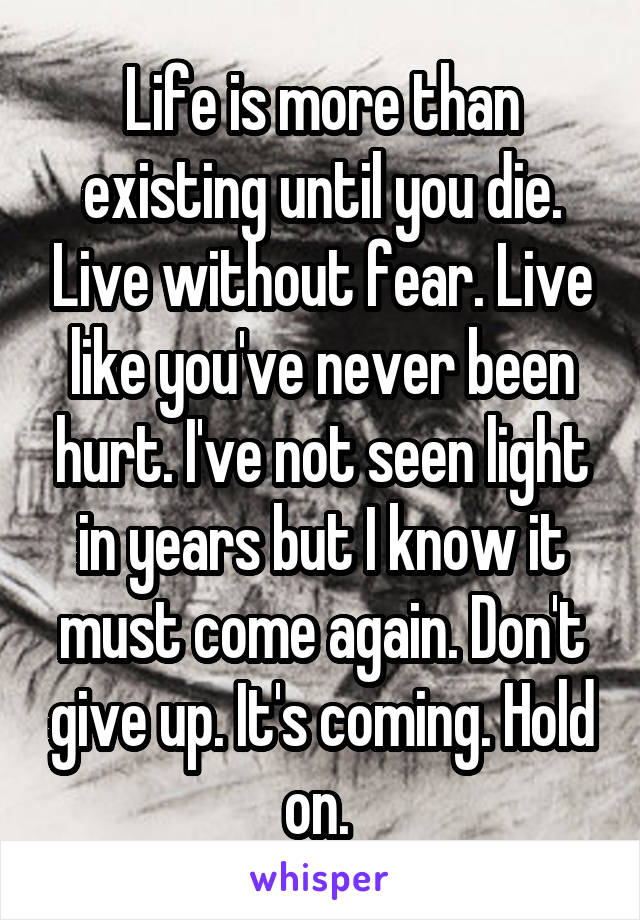 Life is more than existing until you die. Live without fear. Live like you've never been hurt. I've not seen light in years but I know it must come again. Don't give up. It's coming. Hold on.