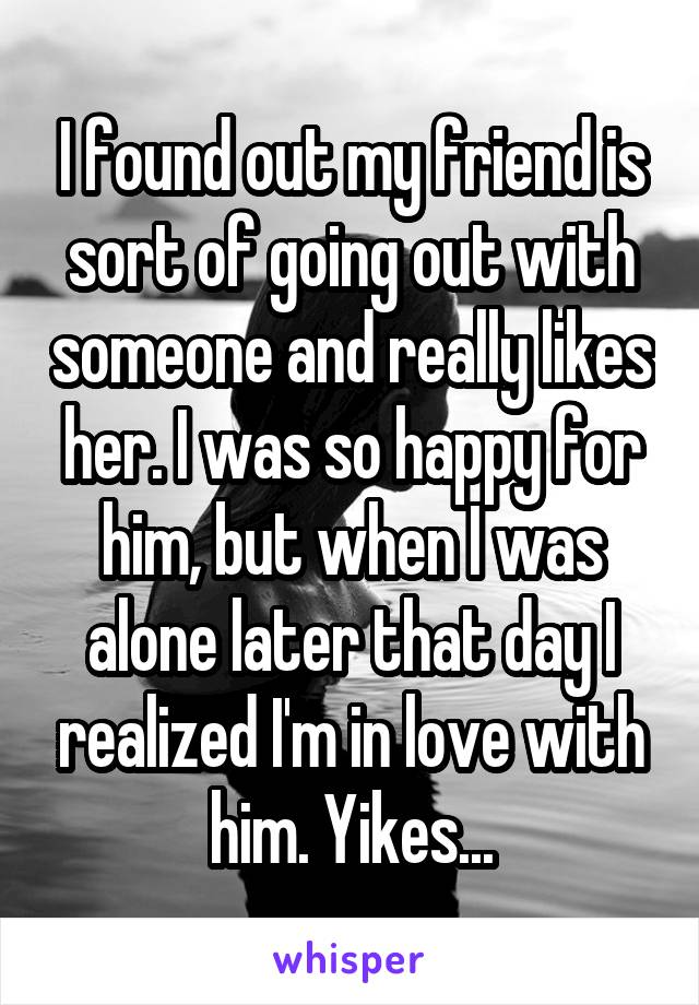 I found out my friend is sort of going out with someone and really likes her. I was so happy for him, but when I was alone later that day I realized I'm in love with him. Yikes...