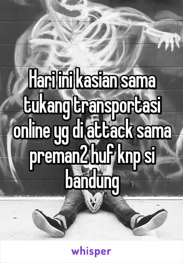 Hari ini kasian sama tukang transportasi online yg di attack sama preman2 huf knp si bandung