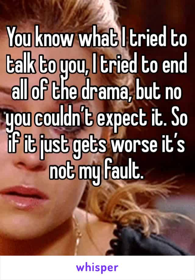 You know what I tried to talk to you, I tried to end all of the drama, but no you couldn't expect it. So if it just gets worse it's not my fault.
