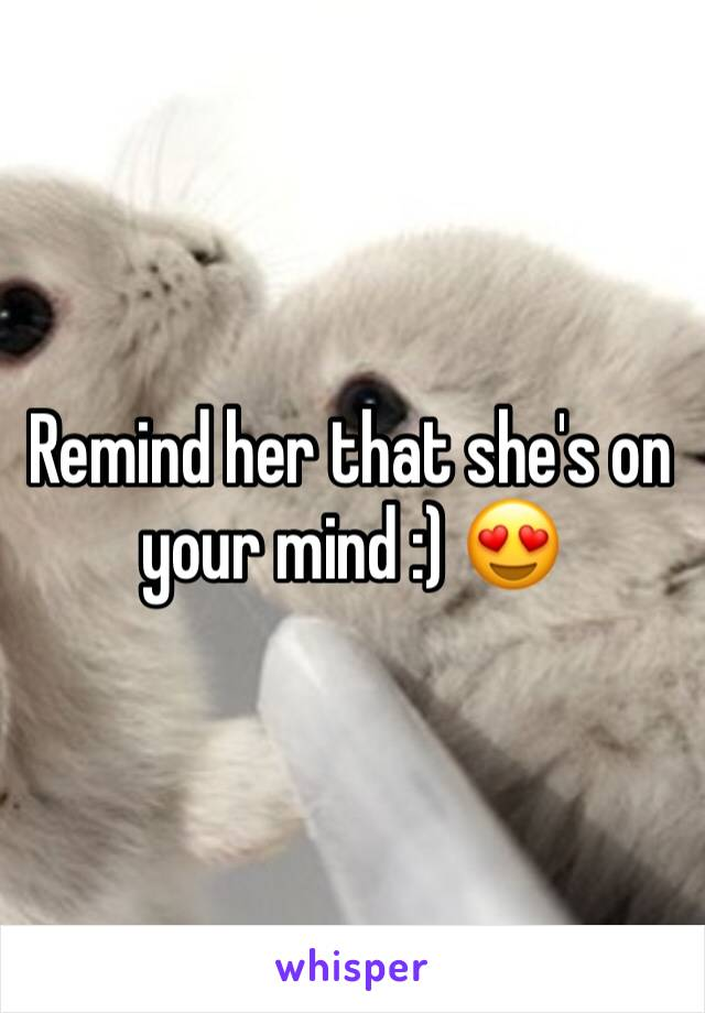 Remind her that she's on your mind :) 😍