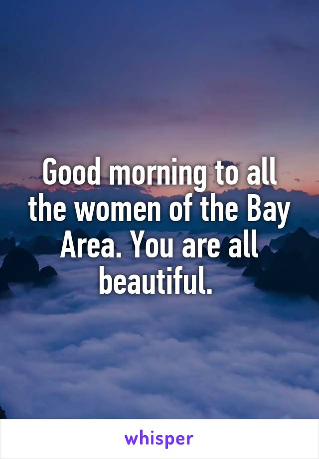 Good morning to all the women of the Bay Area. You are all beautiful.