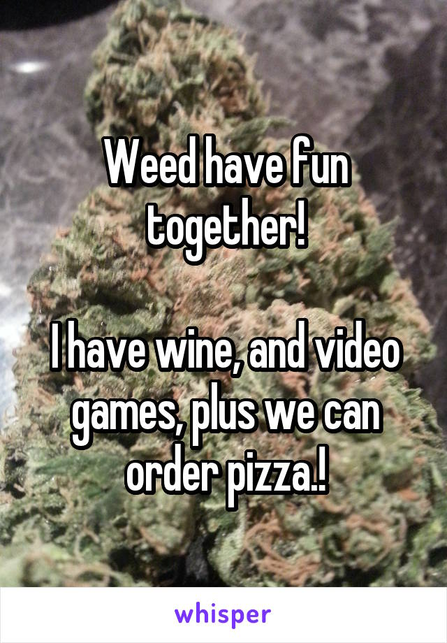 Weed have fun together!  I have wine, and video games, plus we can order pizza.!