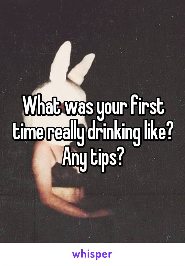 What was your first time really drinking like? Any tips?