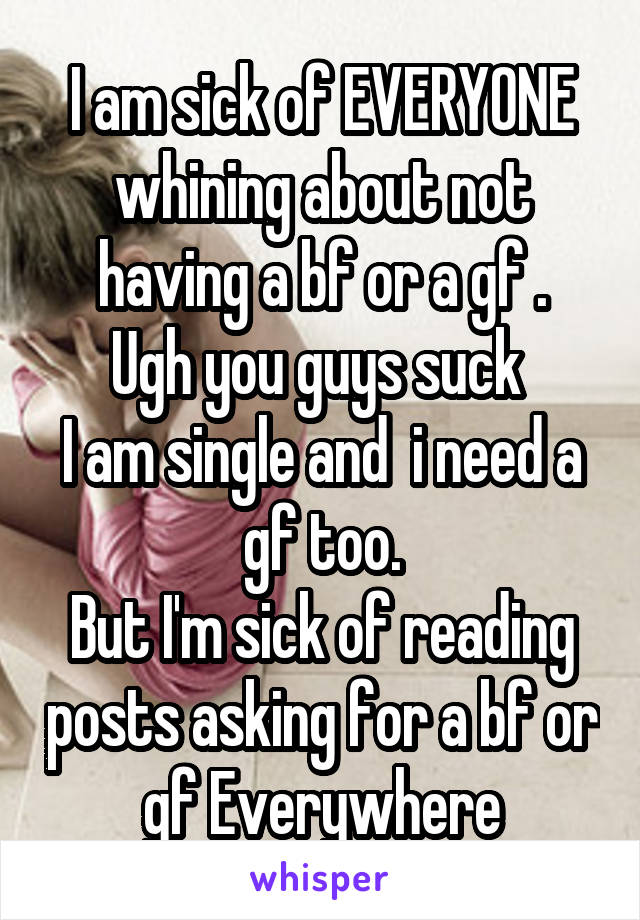 I am sick of EVERYONE whining about not having a bf or a gf . Ugh you guys suck  I am single and  i need a gf too. But I'm sick of reading posts asking for a bf or gf Everywhere