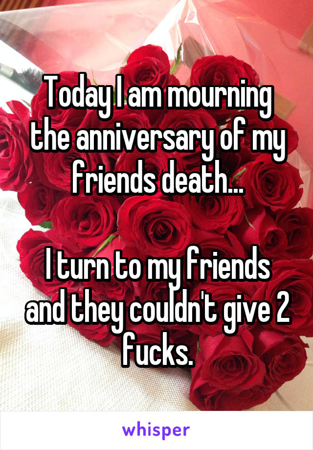 Today I am mourning the anniversary of my friends death...  I turn to my friends and they couldn't give 2 fucks.
