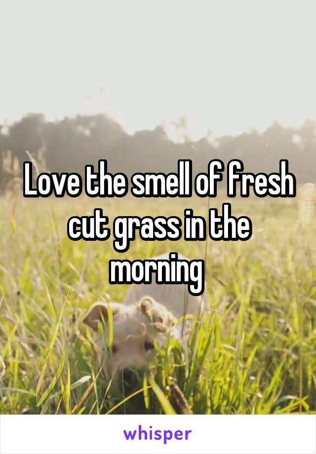 Love the smell of fresh cut grass in the morning