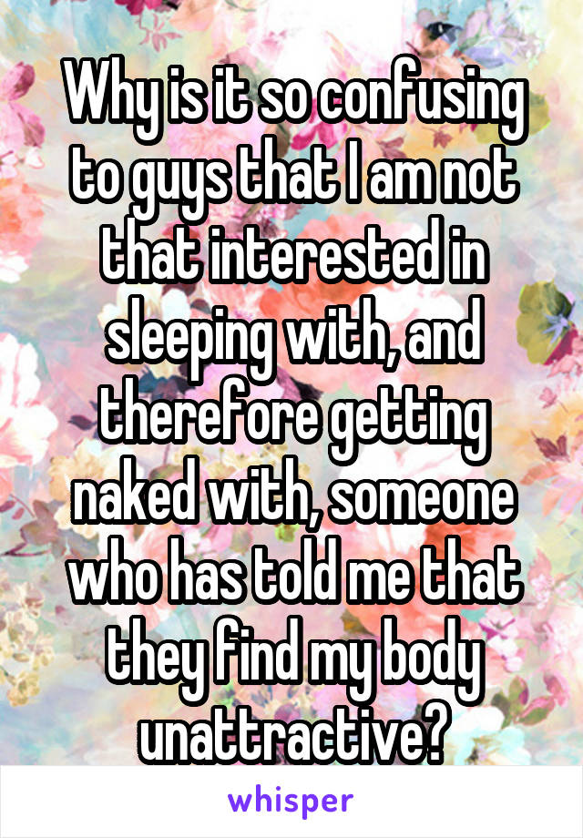 Why is it so confusing to guys that I am not that interested in sleeping with, and therefore getting naked with, someone who has told me that they find my body unattractive?