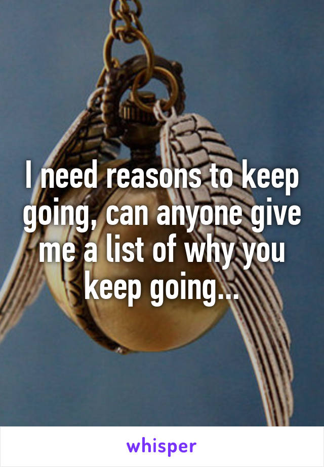 I need reasons to keep going, can anyone give me a list of why you keep going...