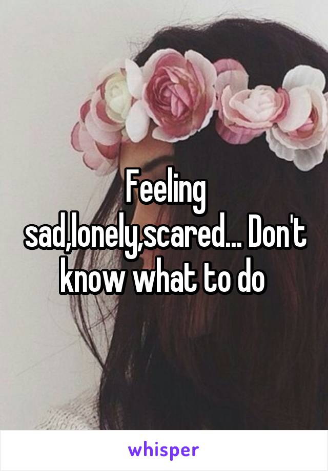 Feeling sad,lonely,scared... Don't know what to do