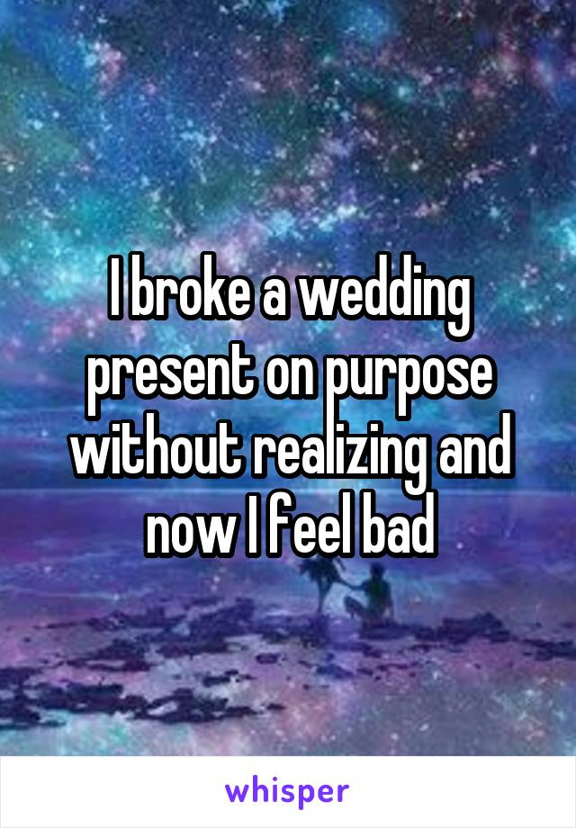 I broke a wedding present on purpose without realizing and now I feel bad