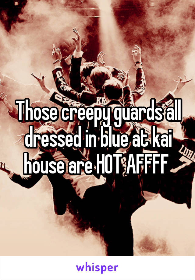 Those creepy guards all dressed in blue at kai house are HOT AFFFF