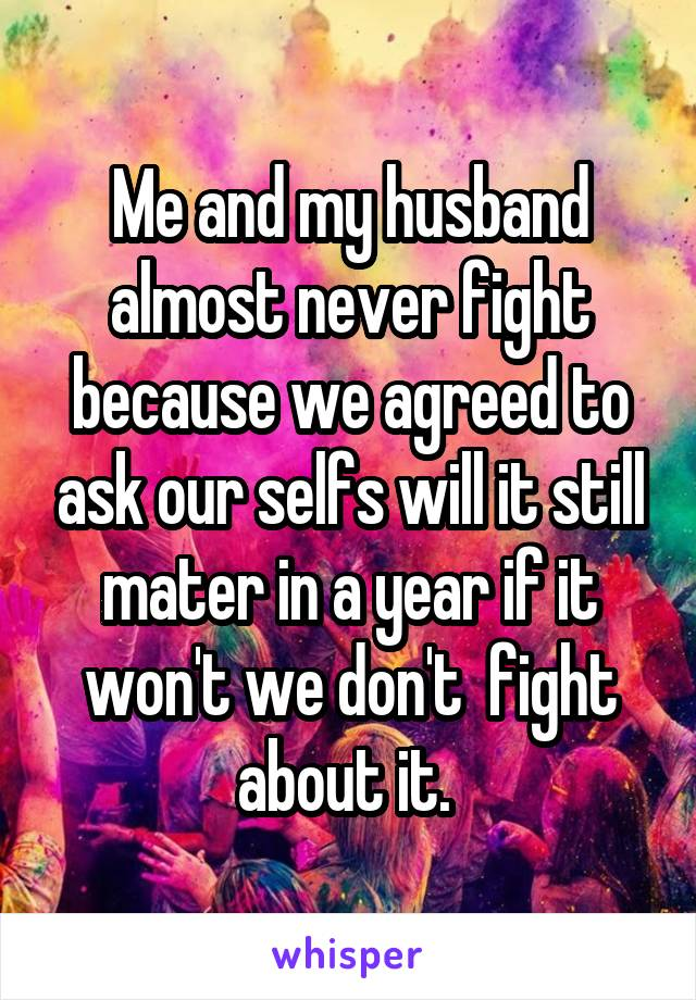 Me and my husband almost never fight because we agreed to ask our selfs will it still mater in a year if it won't we don't  fight about it.