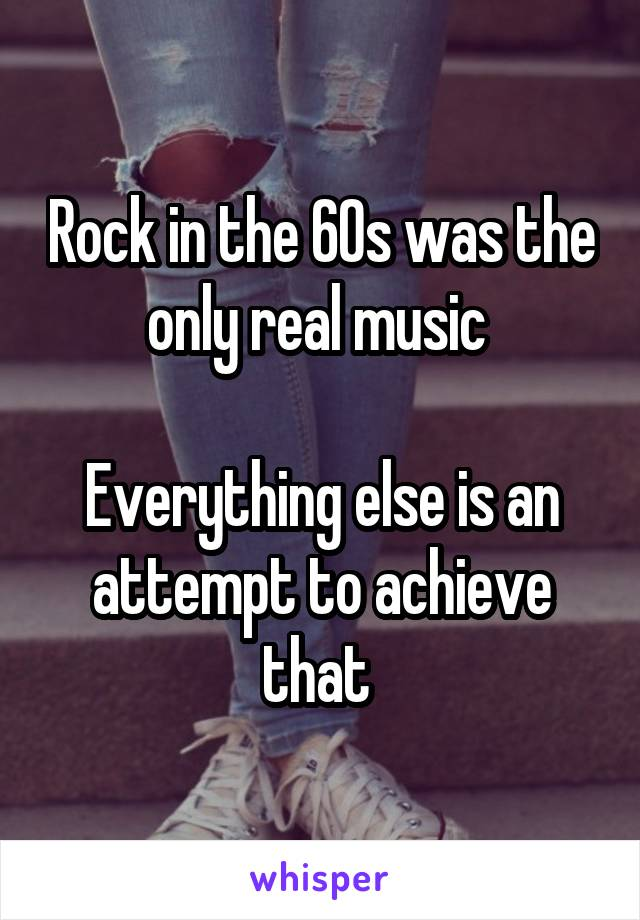 Rock in the 60s was the only real music   Everything else is an attempt to achieve that