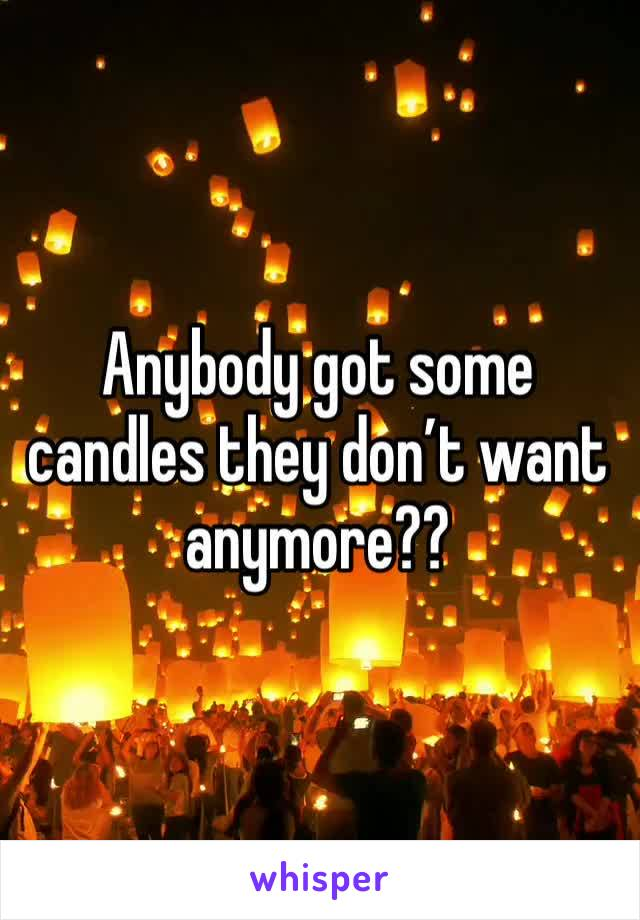 Anybody got some candles they don't want anymore??
