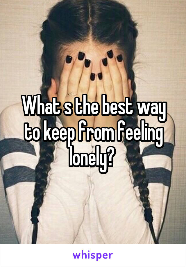 What s the best way to keep from feeling lonely?