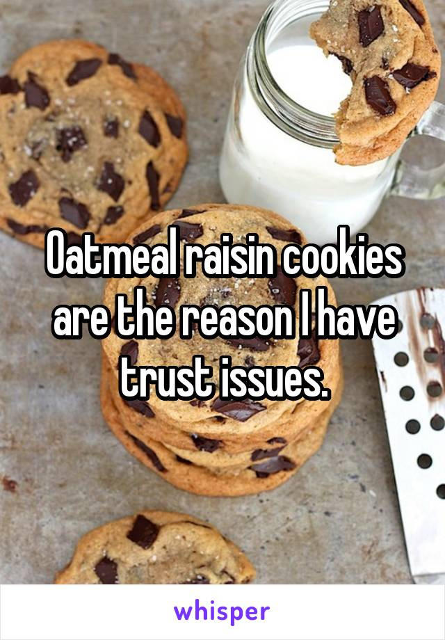 Oatmeal raisin cookies are the reason I have trust issues.