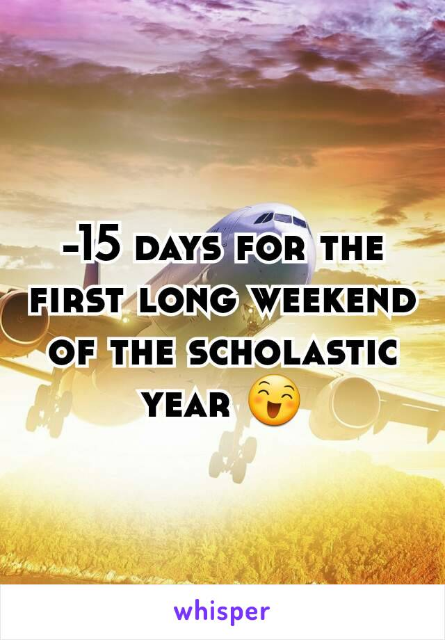-15 days for the first long weekend of the scholastic year 😄
