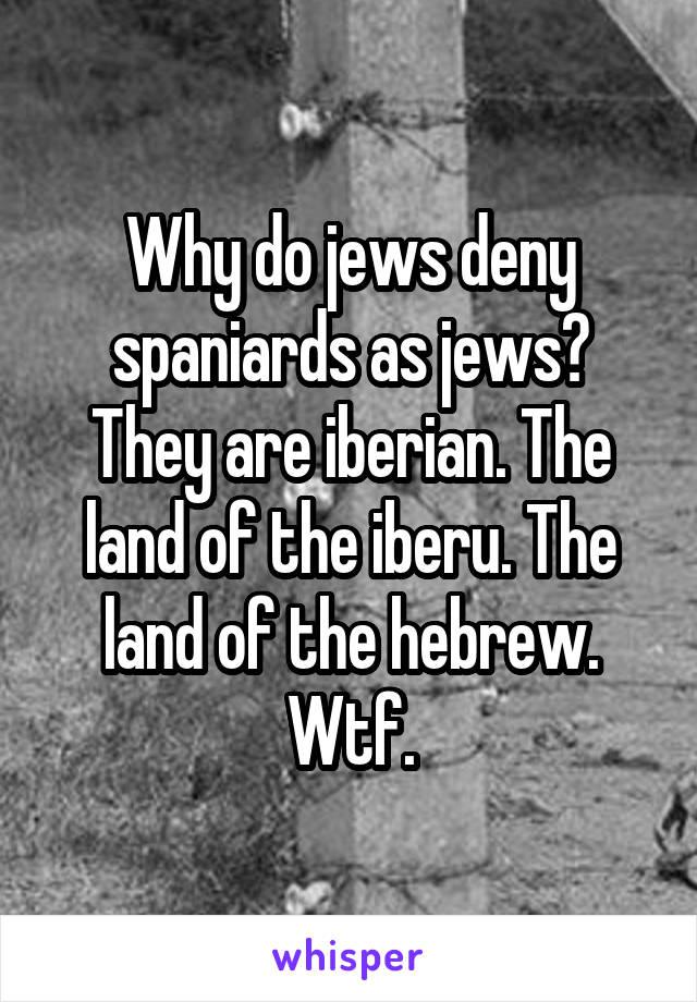 Why do jews deny spaniards as jews? They are iberian. The land of the iberu. The land of the hebrew. Wtf.