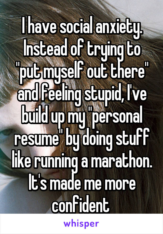 "I have social anxiety. Instead of trying to ""put myself out there"" and feeling stupid, I've build up my ""personal resume"" by doing stuff like running a marathon. It's made me more confident"