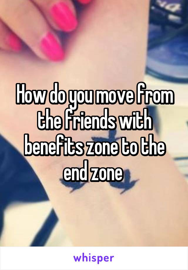How do you move from the friends with benefits zone to the end zone