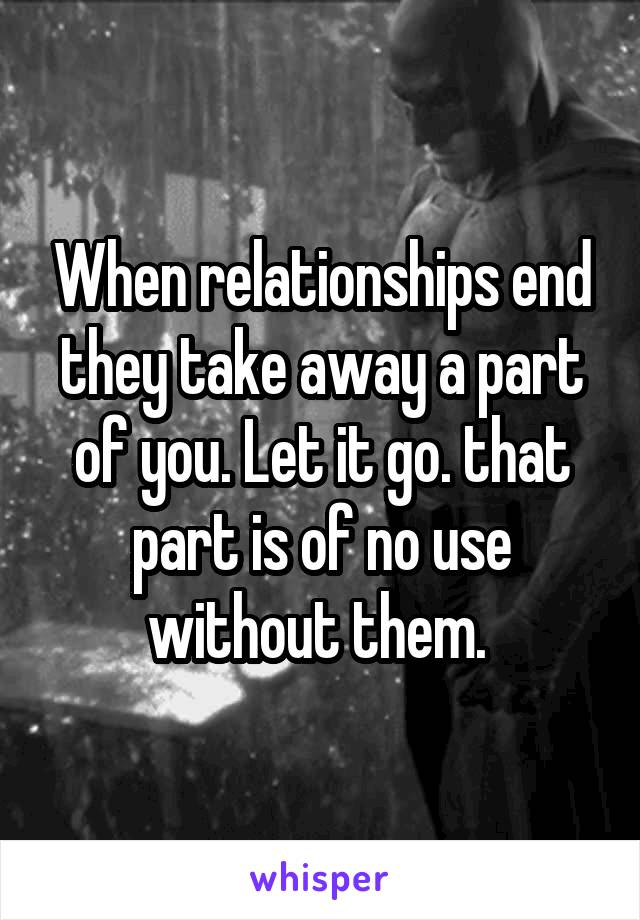 When relationships end they take away a part of you. Let it go. that part is of no use without them.