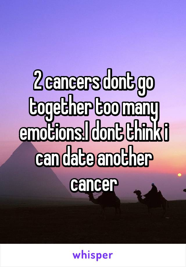 2 cancers dont go together too many emotions.I dont think i can date another cancer