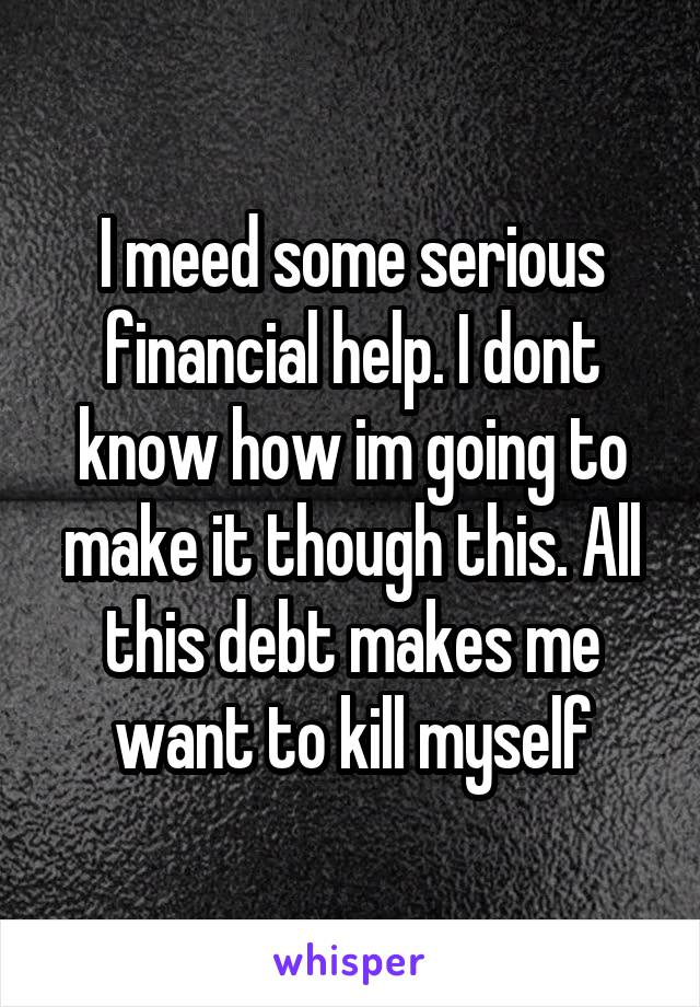 I meed some serious financial help. I dont know how im going to make it though this. All this debt makes me want to kill myself