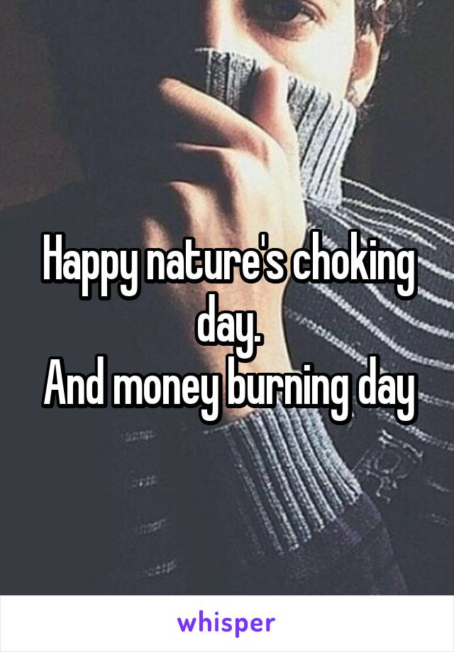 Happy nature's choking day. And money burning day