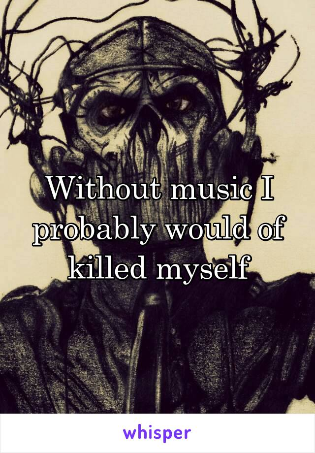 Without music I probably would of killed myself
