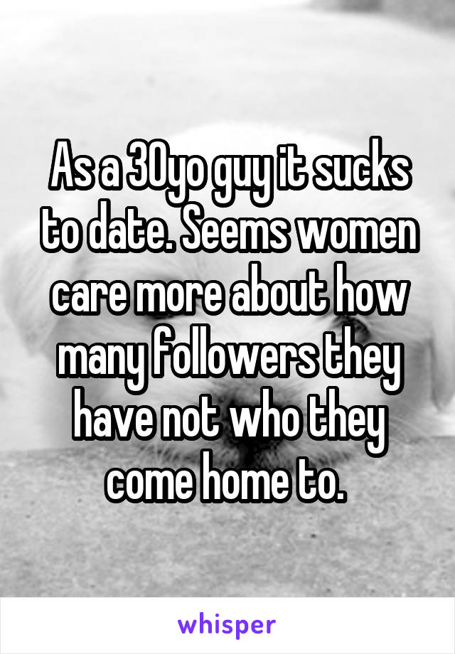 As a 30yo guy it sucks to date. Seems women care more about how many followers they have not who they come home to.