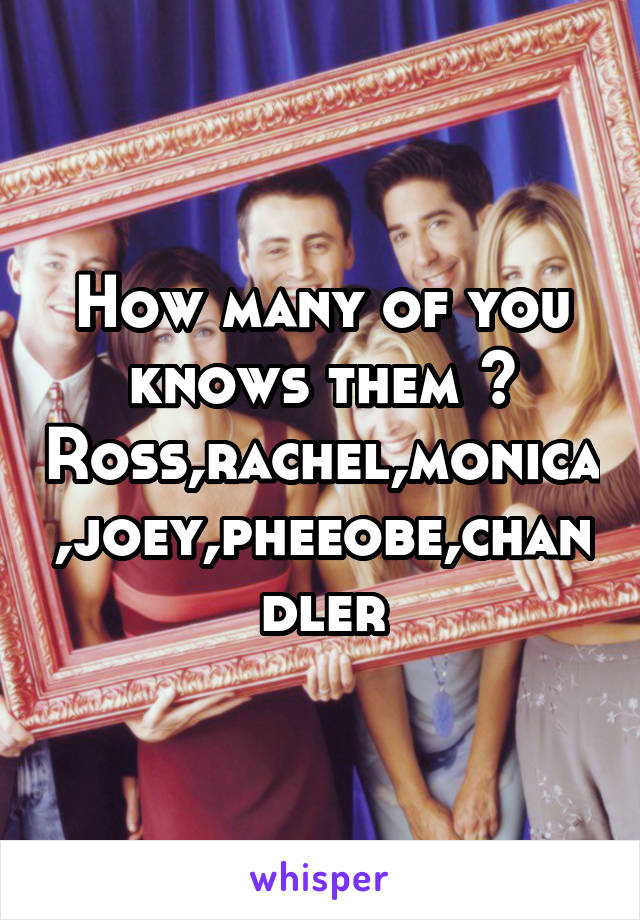 How many of you knows them ? Ross,rachel,monica,joey,pheeobe,chandler
