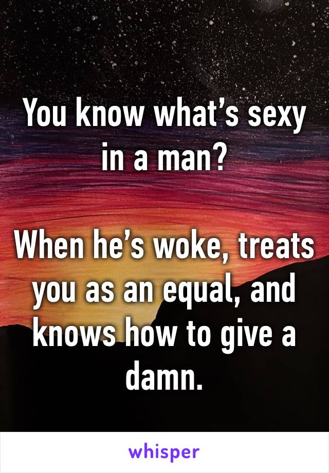You know what's sexy in a man?  When he's woke, treats you as an equal, and knows how to give a damn.