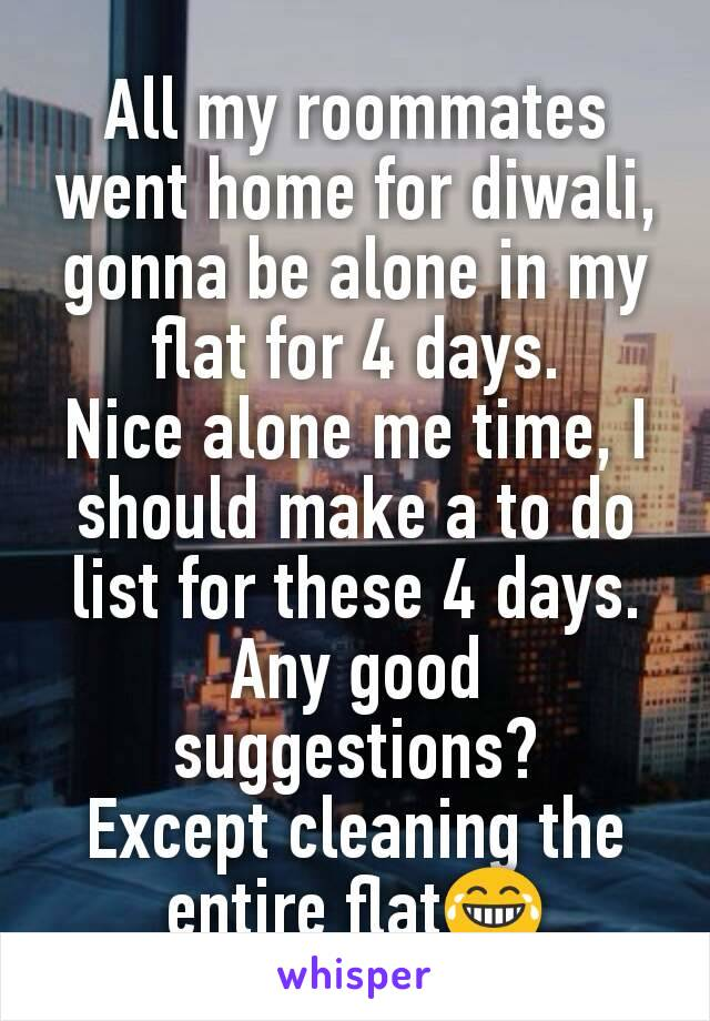 All my roommates went home for diwali, gonna be alone in my flat for 4 days. Nice alone me time, I should make a to do list for these 4 days. Any good suggestions? Except cleaning the entire flat😂