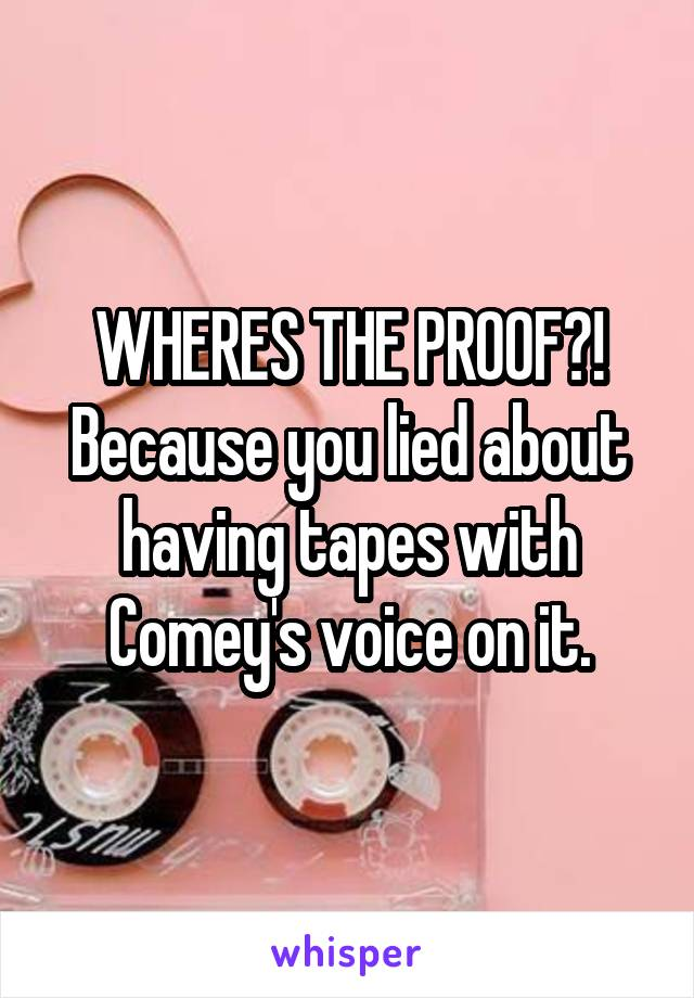 WHERES THE PROOF?! Because you lied about having tapes with Comey's voice on it.