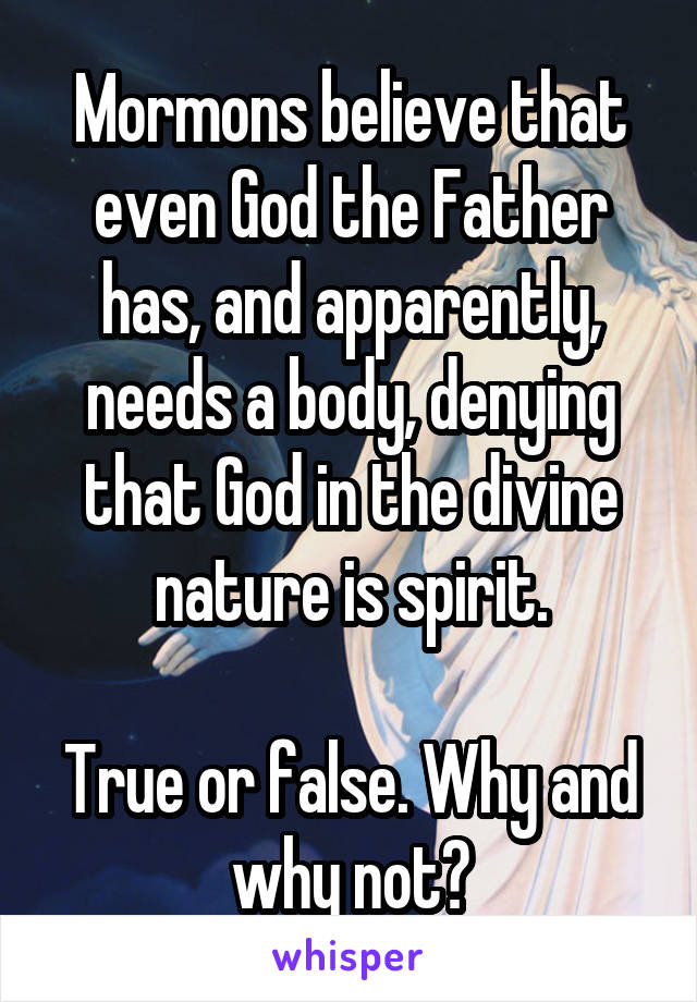 Mormons believe that even God the Father has, and apparently, needs a body, denying that God in the divine nature is spirit.  True or false. Why and why not?