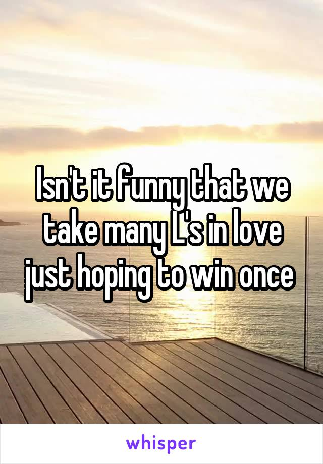 Isn't it funny that we take many L's in love just hoping to win once